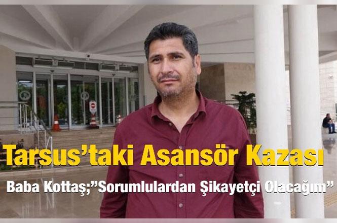 """Tarsus'taki Asansör Kazası, Baba Kottaş;""""Sorumlulardan Şikayetçi Olacağım"""""""