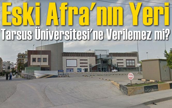 Tarsus Üniversitesi İçin Yer Bulundu Mu? Eski Afra'nın Yeri Tarsus Üniversitesine Verilemez Mi?
