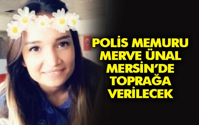 Tartıştığı Meslektaşı Tarafından Tabancayla Öldürülen Polis Memuru Merve Ünal Mersin'de Toprağa Verilecek