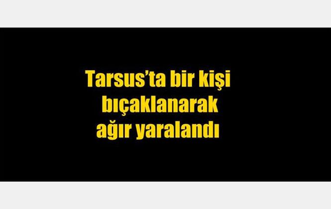Mersin Tarsus'ta Bir Kişi Bıçaklanarak Ağır Yaralandı