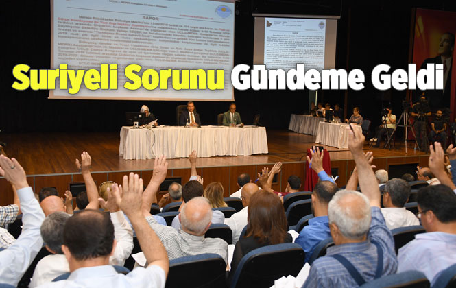 Mersin Büyükşehir Belediye Meclisi 2019 Yılı Haziran Ayı Toplantısı İkinci Birleşiminde, Suriyeli Sorunu Gündeme Geldi
