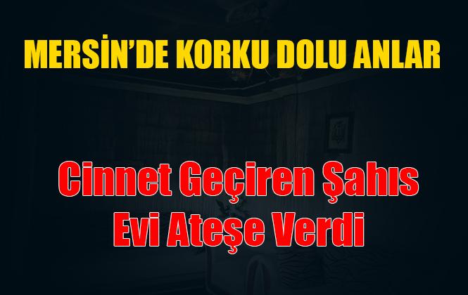 Mersin Tarsus'ta Cinnet Geçiren Şahıs, Evi Ateşe Verdi