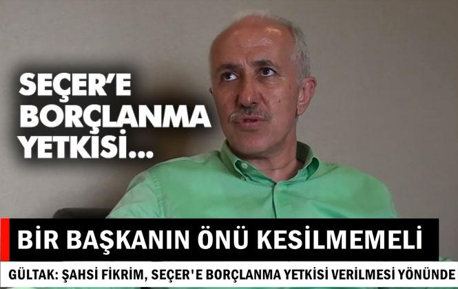 """Mersin Büyükşehir Belediye Başkanı Vahap Seçer'in Meclisten İstediği Borçlanma Yetkisine Dair Konuşan Gültak, """"Bir Başkanın Önü Kesilmemeli"""""""