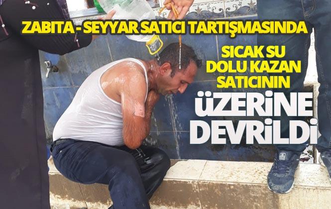 Mersin Tarsus'ta Zabıta'nın Müdahale Ettiği İzinsiz Satıcı Tartışma Sırasında Kazanın Devrilmesi Sonucu Kaynar Suyla Yandı