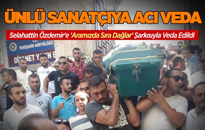 Selahattin Özdemir'e 'aramızda Sıra Dağlar' Şarkısıyla Veda Edildi