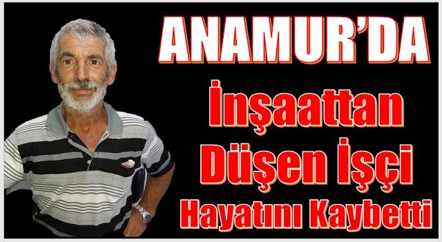 Mersin Anamur'da İnşaattan Düşen Yaşar Sülük İsimli Kişi Hayatını Kaybetti