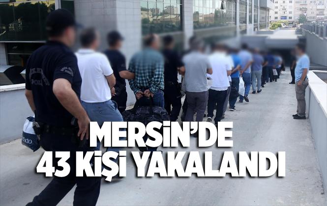 Mersin Akdeniz İlçe Emniyeti 43 Kişiyi Yakaladı