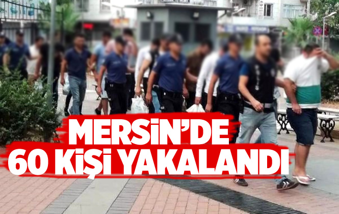 Mersin'de Çeşitli Suçlardan Aranan 60 Kişi Yakalandı