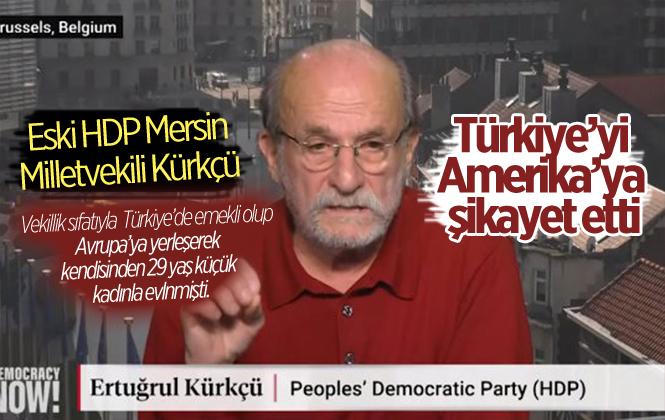 Eski HDP Mersin Milletvekili Ertuğrul Kürkçü, Türkiye'yi Abd'ye Şikayet Etti