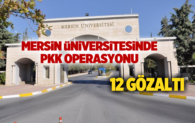 Mersin Üniversitesinde PKK Operasyonunda 12 Kişi Gözaltına Alındı