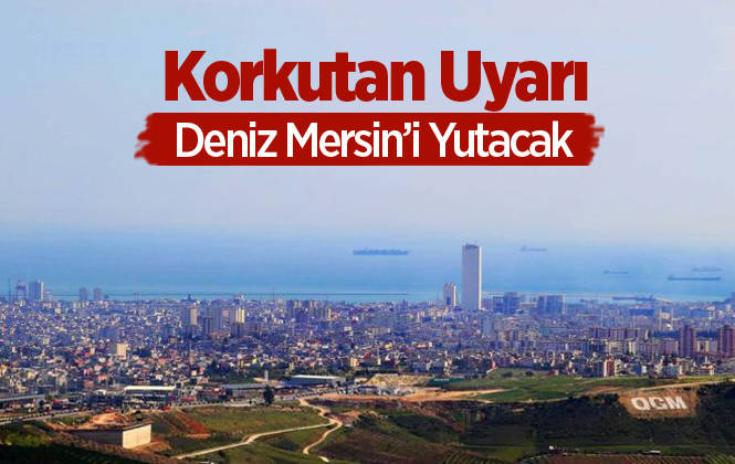 Mersin'i Korkutan Uyarı, Deniz 50 Yıl İçinde Yutacak!