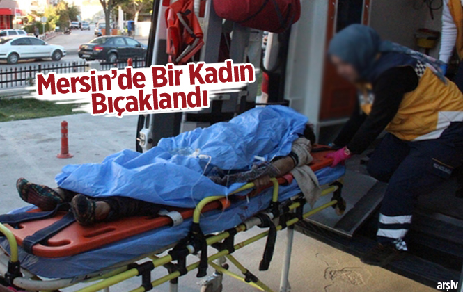 Mersin'de Bir Kadın Bıçaklandı