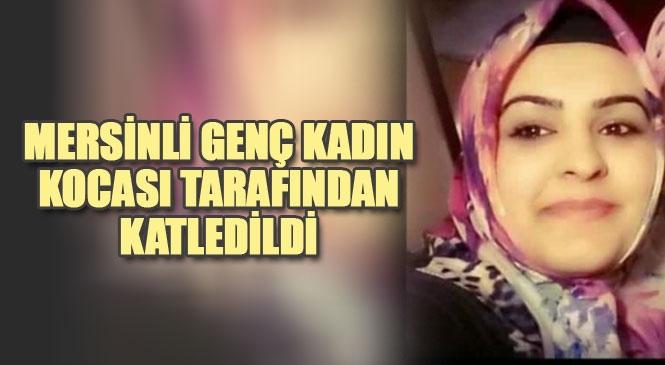 Mersinli Ebru Aras İsimli Kadın, Boşanma Aşamasındaki Kocası Tarafından Iğdır'da Katledildi