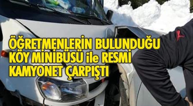 Aslanköy Yolunda Trafik Kazası, İçinde Öğretmenlerinde Bulunduğu Köy Minibüsü İle Personel Taşıyan Resmi Kamyonet Çarpıştı