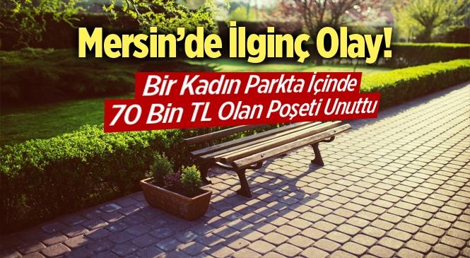 Mersin Tarsus'ta Bir Kadın Parkta İçinde 70 Bin TL Olan Poşeti Unuttu