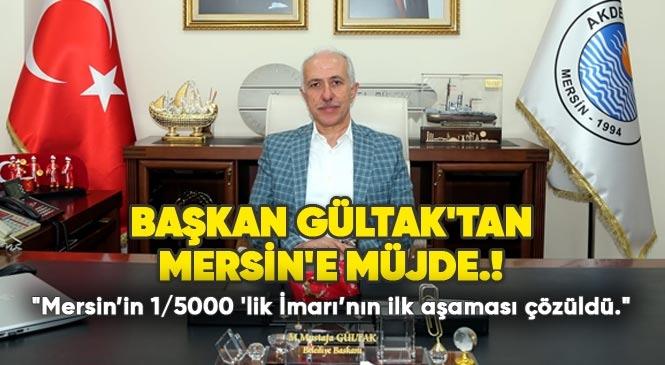 """Başkan Gültak Mersin'e Müjdeyi Verdi """"Mersin'in 1/5000 'lik İmarı'nın İlk Aşaması Çözüldü"""""""