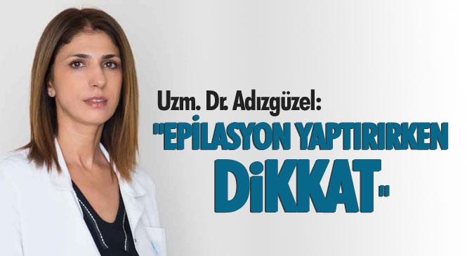 """Uzman Dr. Aynur Adıgüzel """"Epilasyon Yaptırırken Dikkat"""""""