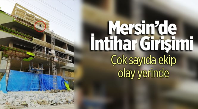 Mersin'de 30 Yaşlarındaki Genç Adam İnşaata Çıkarak İntihar Girişiminde Bulundu