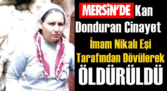 Mersin'de Kadın Cinayeti! Tarsus İlçesi Fahrettinpaşa Mahallesinde İmam Nikahlı Eşi Tarafından Çekiçle Dövülen Kısmet Demir İsimli Kadın Hastanede Hayatını Kaybetti!