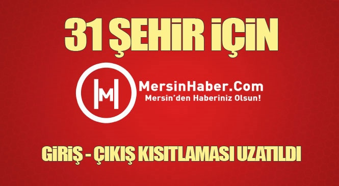 Arasında Adana, Mersin, Hatay ve Antalya'nın da Bulunduğu 31 Şehre Giriş - Çıkış Kısıtlaması 15 Gün Uzatıldı! İçişleri Bakanlığı Genelgeyi Valiliklere Gönderdi