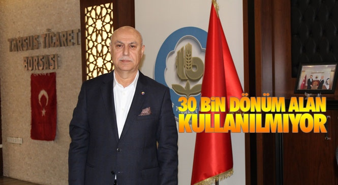 Tarsus Ticaret Borsası Başkanı Murat Kaya, 30 Bin Dönüm Boş Mera Alanı Kullanılmıyor