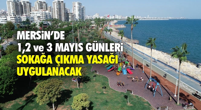 Mersin, Adana, Antalya ve Hatay Olmak Üzere 31 Şehir'de Sokağa Çıkma Yasağı 3 Gün Olaca; 1,2, ve 3 Mayıs Tarihlerinde Uygulanacak