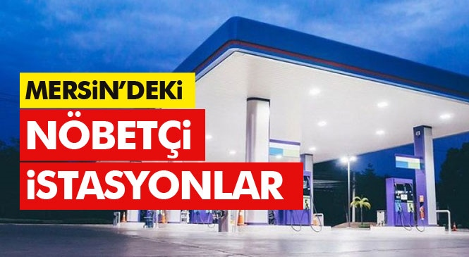 Mersin'deki Nöbetçi İstasyonlar! 1,2 ve 3 Mayıs Günlerini Kapsayan Dışarı Çıkma Yasağı Süresince Mersin'de Açık Olacak Akaryakıt İstasyonlarının Listesi