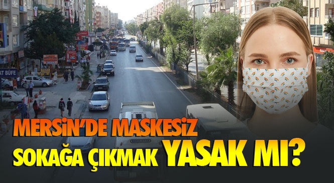 Mersin'de Maske Yasağı Var Mı? 81 İlin Valiliğine Gönderilen Genelge Ne Diyor? Mersin'de Maskesiz Sokağa Çıkmak Yasak Mı? İşte Yanıtı!