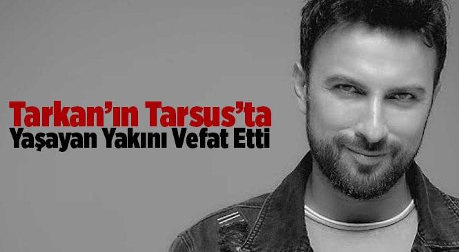 Mega Star Tarkan'ın Mersin Tarsus'ta Yaşayan Yakını Vefat Etti
