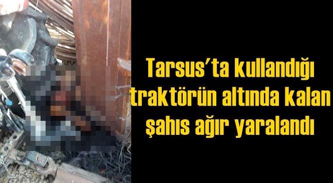 Mersin Tarsus Bahşiş Mahallesinde Kullandığı Traktörün Altında Kalan Yabancı Uyruklu Kişi Ağır Yaralandı