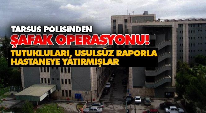 Tutukluları Rahat Ettirmişler! Mersin Tarsus'ta Polis, Açık Cezaevinde Yatan Hükümlülere Usulsüz Rapor Verip Hastanede Yatıran Şebekeye Operasyon Yaptı