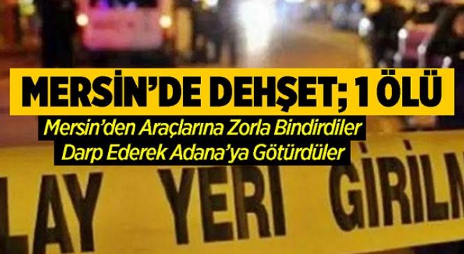 Mersin'de Korkunç Olay! Mersin'de Zorla Bindirildiği Araçta Darp Edilerek Adana'ya Götürülen Kişi Hayatını Kaybetti