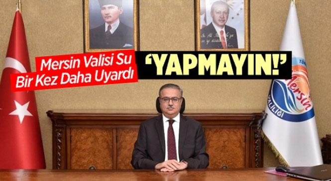 """Mersin Valisi Ali İhsan Su Bir Kere Daha Uyardı; """"Yapmayalım"""""""