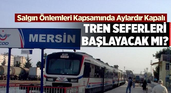 Mersin - Tarsus - Adana Arasındaki Tren Seferleri Başlayacak Mı?