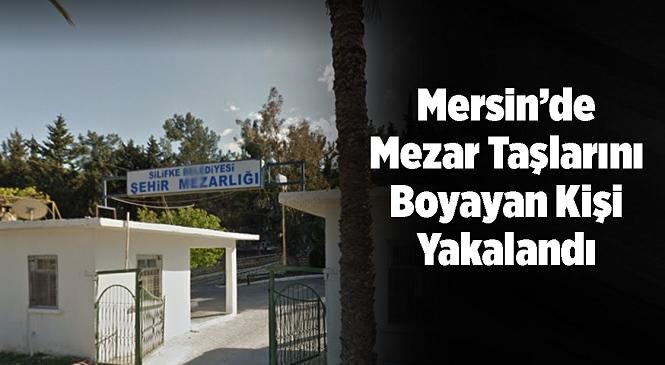 Mersin'in Silifke İlçesindeki Şehir Mezarlığında Bulunan Bazı Mezar Taşlarına Sprey Boyayla Zarar Veren Şüpheli Yakalandı