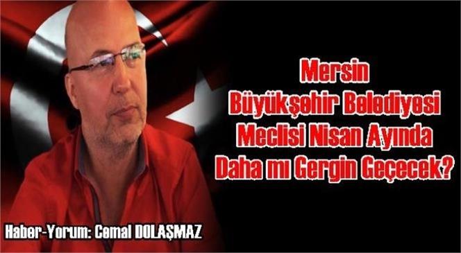 Mersin Büyükşehir Belediyesi Meclisi Nisan Ayında Daha Mı Gergin Geçecek?