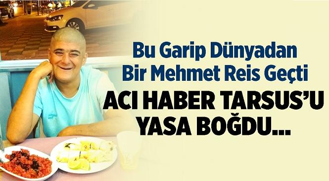 Tarsus'un Sevilen İsmi Mehmet'ten Acı Haber Geldi