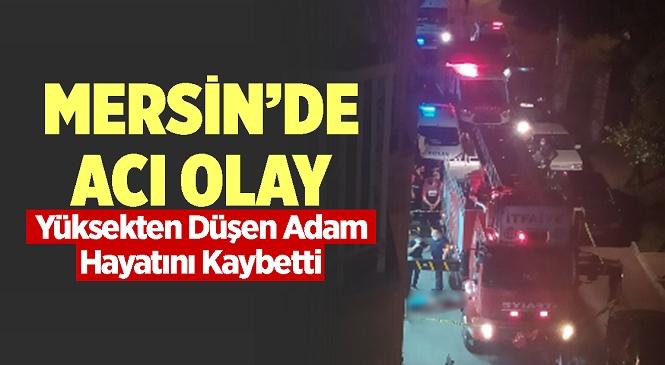 Mersin'in Yenişehir İlçesinde Bir Binadan Düşen 40-45 Yaşlarındaki Adam Hayatını Kaybetti
