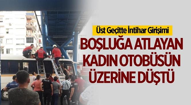 Mersin'in Yenişehir İlçesinde İntihar Girişimi! Üst Geçide Çıkarak Kendini Boşluğa Bırakan Kadın Yoldan Geçen Otobüsün Üzerine Düştü