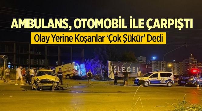 Mersin'in Mezitli İlçesinde Korkutan Kaza! Ambulans, Otomobil İle Çarpıştı