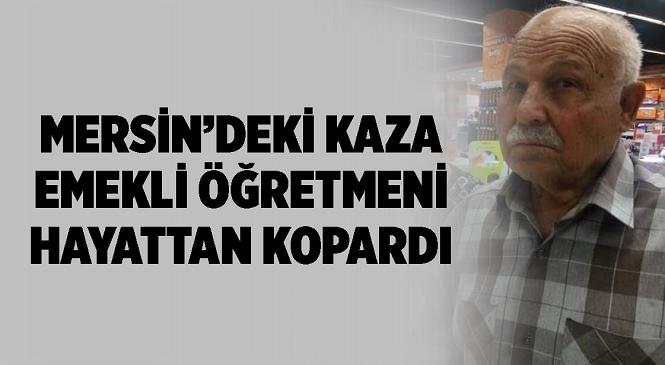 Mersin'in Erdemli İlçesinde Meydana Gelen Kazada Ağır Yaralanan Tarsuslu Emekli Öğretmen Ali Erdoğan Yaşamını Yitirdi