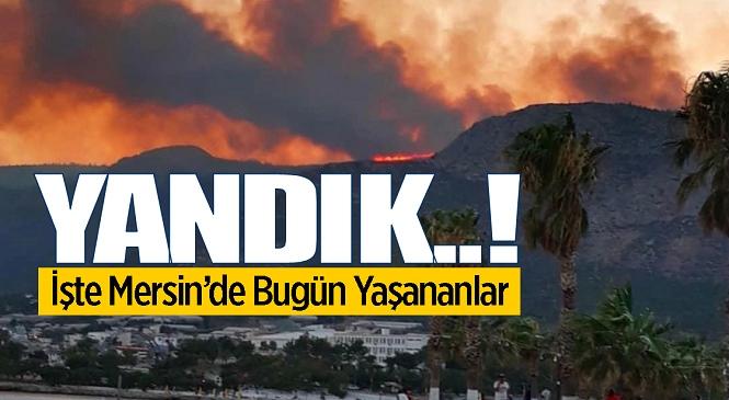 Mersin'de Kabus Gibi Gün, Yangınlar Yerleşim Yerlerine kadar İndi! İşte Bugün Yaşananlar…