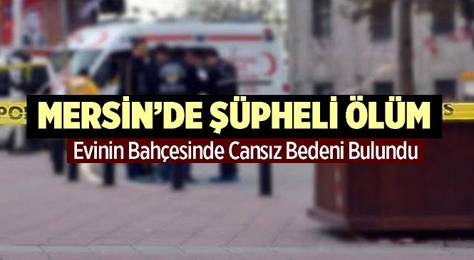Mersin'in Tarsus İlçesinde Şüpheli Olay! 44 Yaşındaki Adam Evinin Bahçesinde Ölü Bulundu