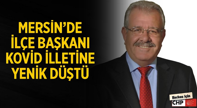 Kovid Salgını Mersin'de CHP İlçe Başkanını Hayattan Kopardı