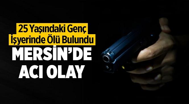 Mersin'de Silah Sesi Sonrası Acı Olay! Talihsiz Genç İş Yerinde Ölü Bulundu