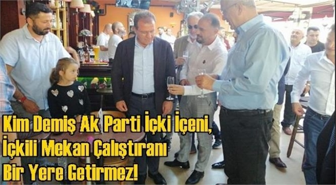 Kim Demiş AK Parti İçki İçeni, İçkili Mekan (Bar) Çalıştıranı Bir Yere Getirmez!