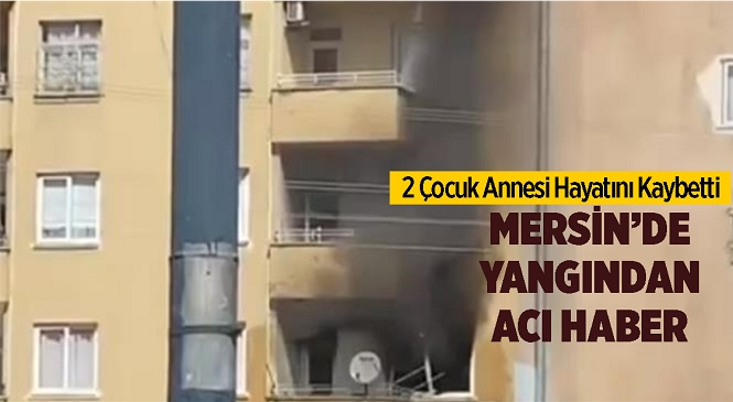 Mersin'de İki Çocuk Annesi Yangında Hayatını Kaybetti