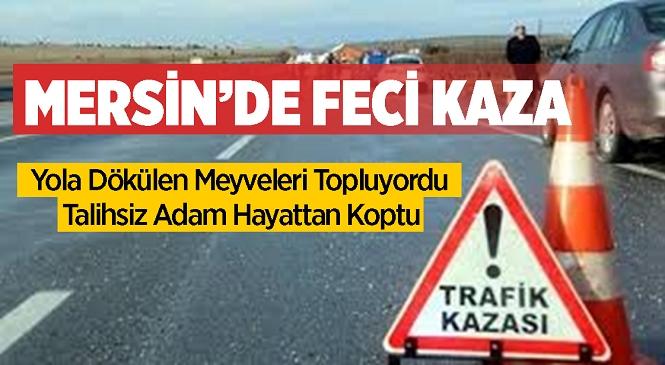 Mersin'in Tarsus İlçesinde Feci Kaza! Aracından Yola Dökülen Meyveleri Toplayan Adama Başka Bir Araç Çarptı