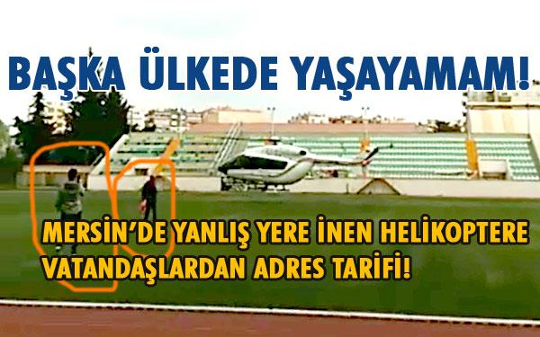 Tarsus'ta yanlış yere inen helikopterin pilotu çevredeki vatandaşlardan yol tarifi aldı