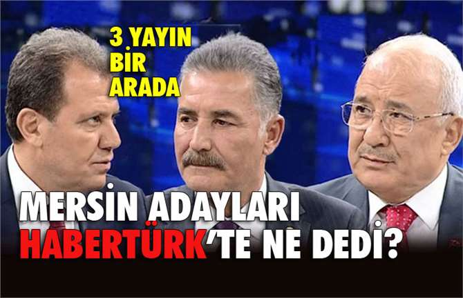Mersin Adayları HaberTürk'te Ne dedi